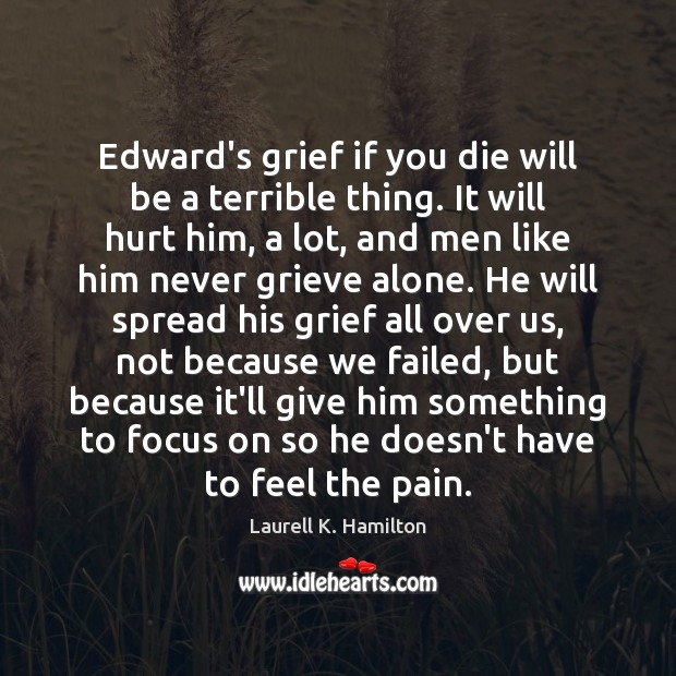 Image, Edward's grief if you die will be a terrible thing. It will