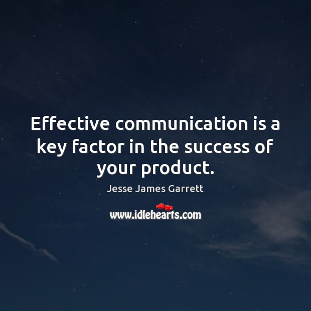 Effective communication is a key factor in the success of your product. Jesse James Garrett Picture Quote