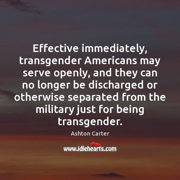 Effective immediately, transgender Americans may serve openly, and they can no longer Image