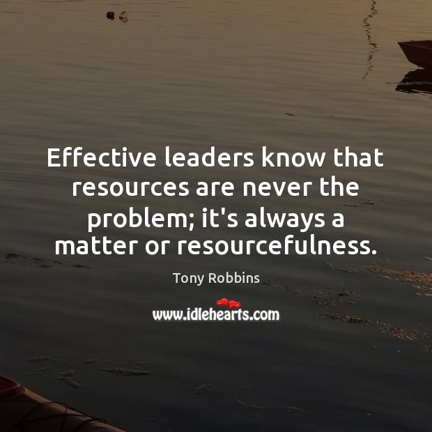 Effective leaders know that resources are never the problem; it's always a Tony Robbins Picture Quote