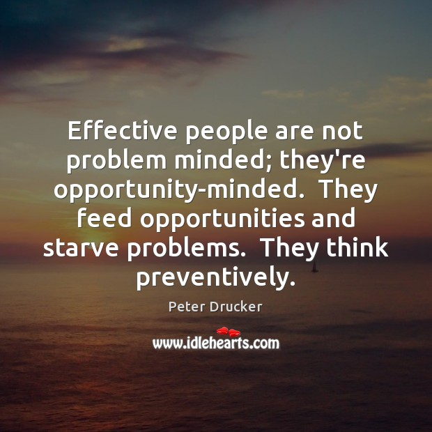 Effective people are not problem minded; they're opportunity-minded.  They feed opportunities and Image