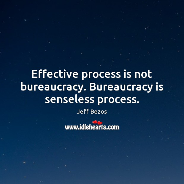 Effective process is not bureaucracy. Bureaucracy is senseless process. Image