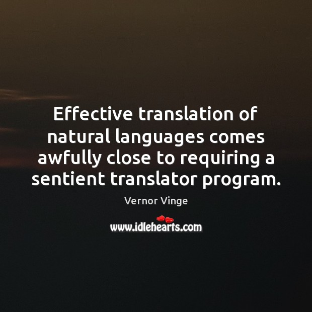 Vernor Vinge Picture Quote image saying: Effective translation of natural languages comes awfully close to requiring a sentient