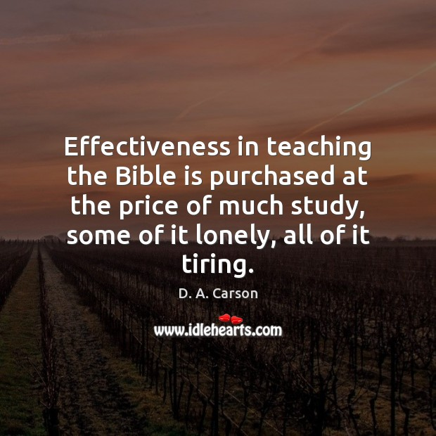 Effectiveness in teaching the Bible is purchased at the price of much Lonely Quotes Image