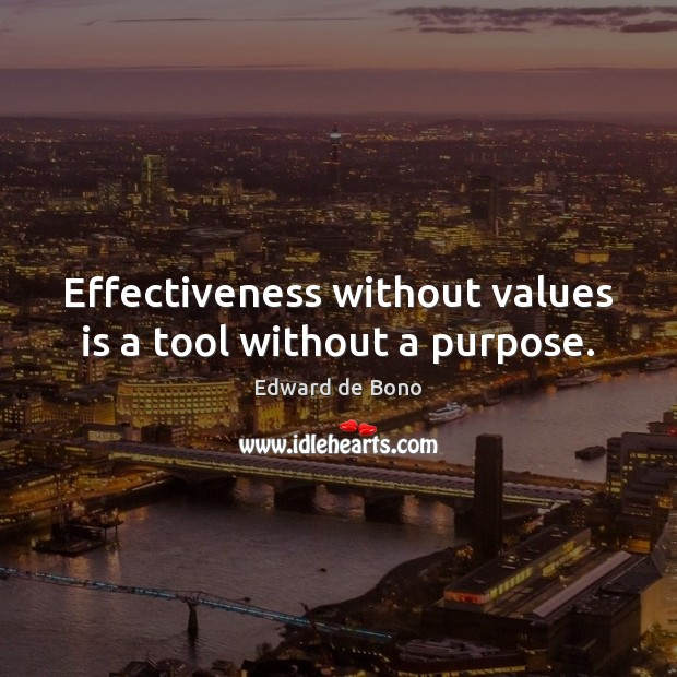 Effectiveness without values is a tool without a purpose. Edward de Bono Picture Quote