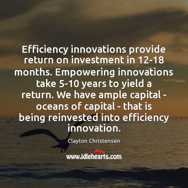Efficiency innovations provide return on investment in 12-18 months. Empowering innovations take 5 Clayton Christensen Picture Quote