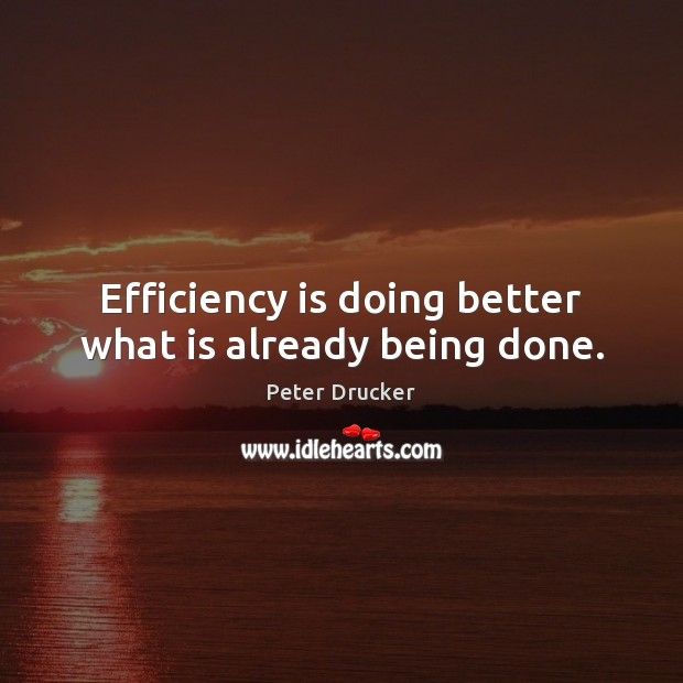 Efficiency is doing better what is already being done. Image