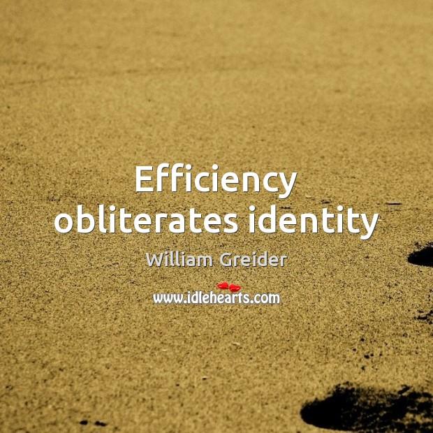 Efficiency obliterates identity William Greider Picture Quote