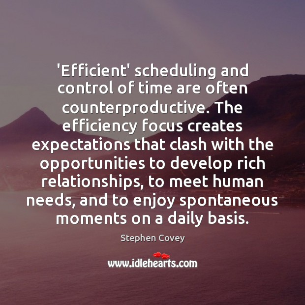 'Efficient' scheduling and control of time are often counterproductive. The efficiency focus Stephen Covey Picture Quote