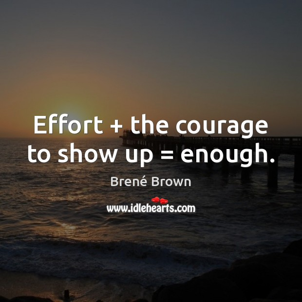 Image, Effort + the courage to show up = enough.