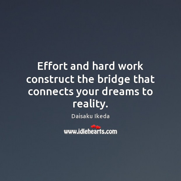 Effort and hard work construct the bridge that connects your dreams to reality. Daisaku Ikeda Picture Quote