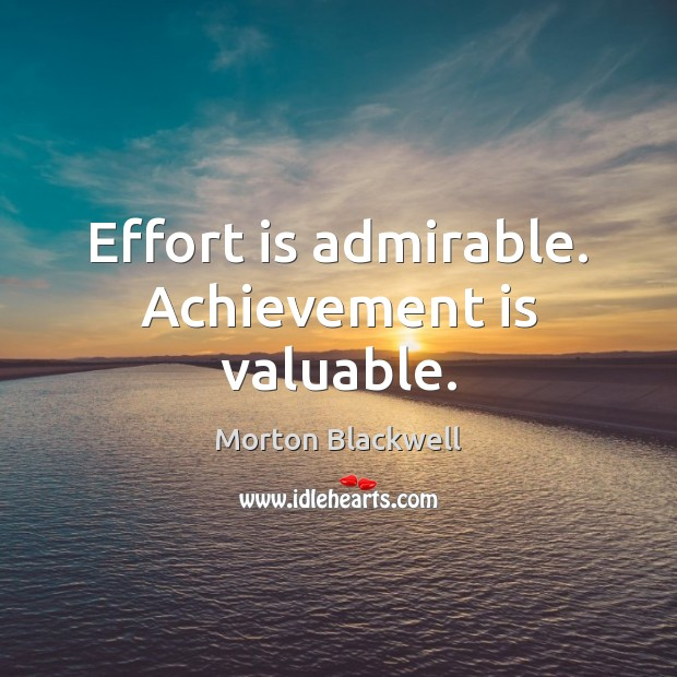 Effort is admirable. Achievement is valuable. Achievement Quotes Image
