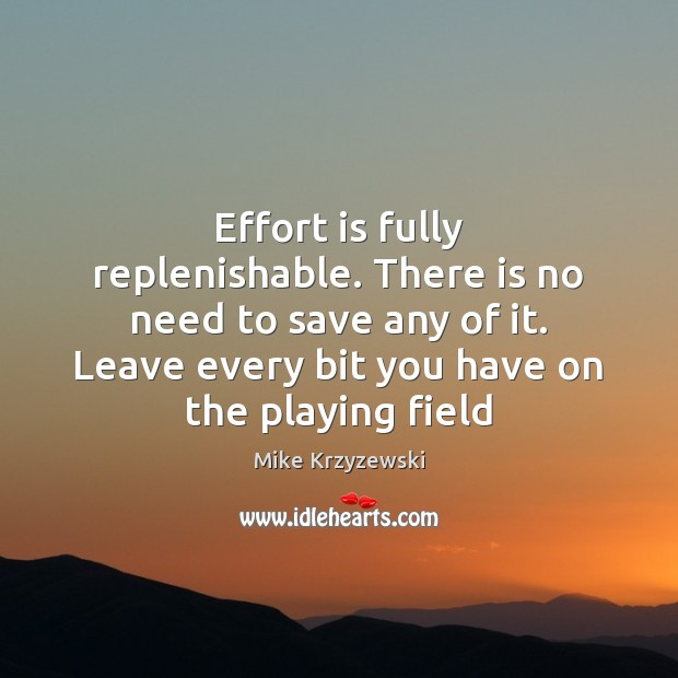Effort is fully replenishable. There is no need to save any of Mike Krzyzewski Picture Quote