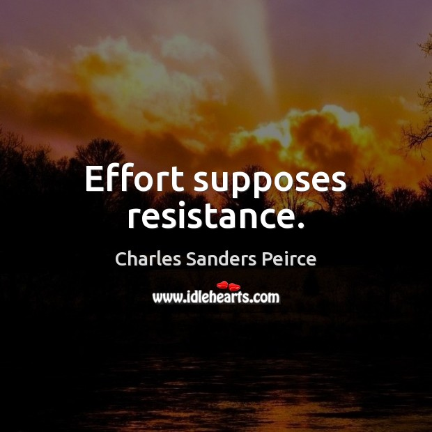 Effort supposes resistance. Charles Sanders Peirce Picture Quote