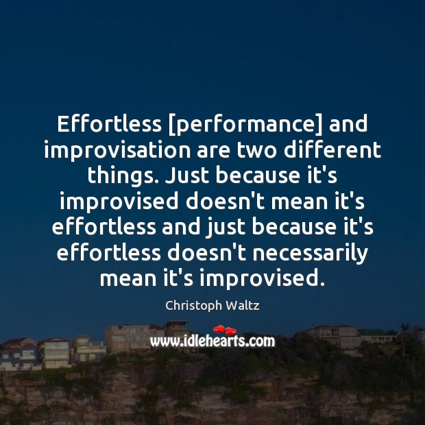 Effortless [performance] and improvisation are two different things. Just because it's improvised Christoph Waltz Picture Quote