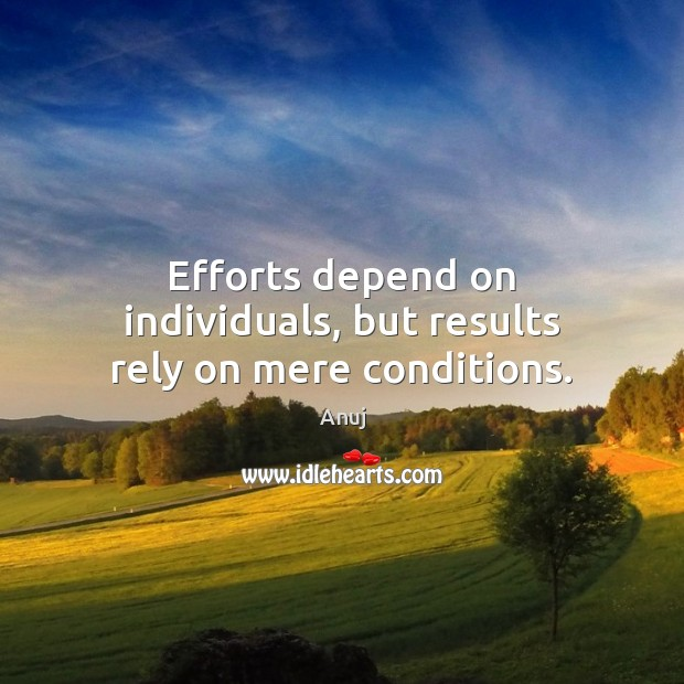 Image, Efforts depend on individuals, but results rely on mere conditions.