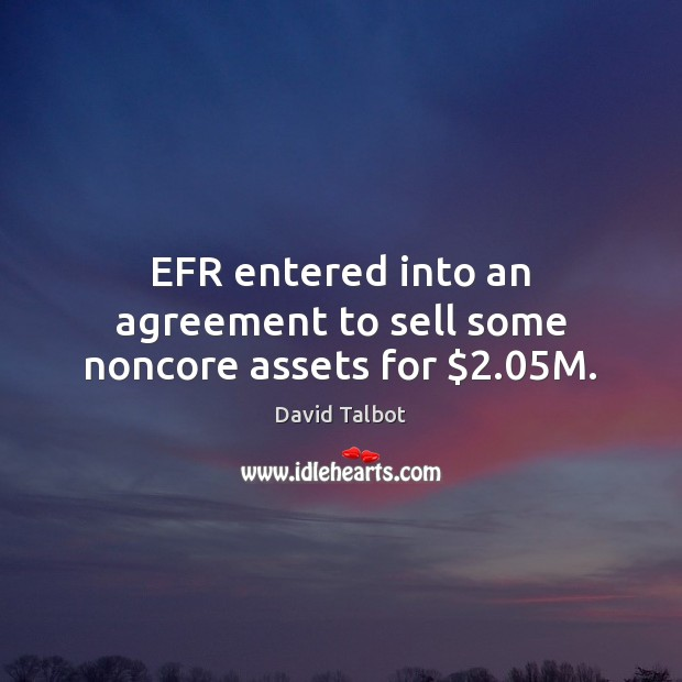 Image, EFR entered into an agreement to sell some noncore assets for $2.05M.