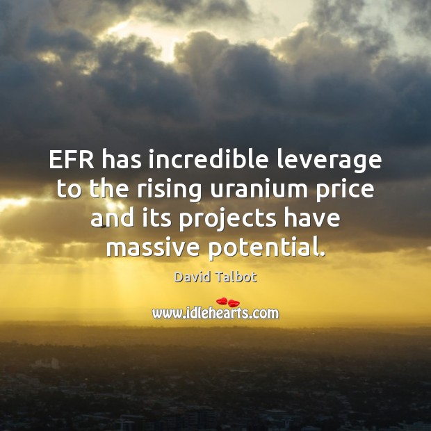 EFR has incredible leverage to the rising uranium price and its projects David Talbot Picture Quote