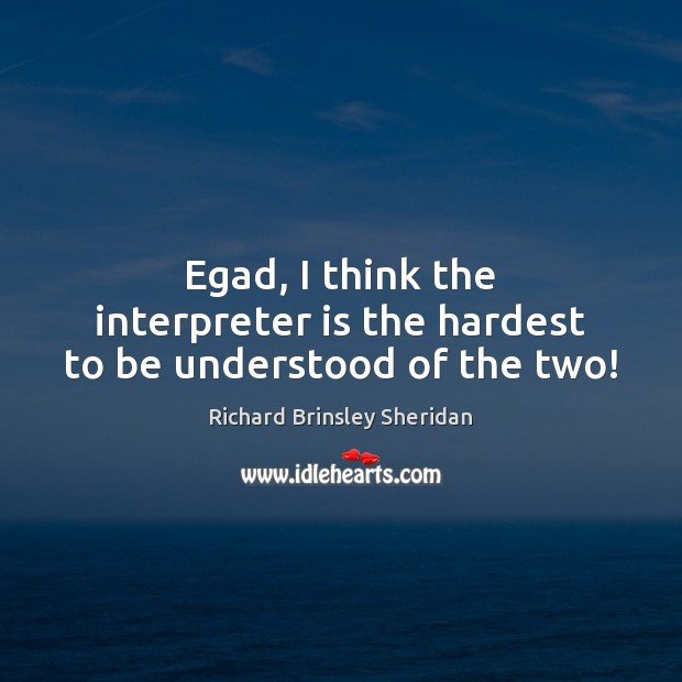 Egad, I think the interpreter is the hardest to be understood of the two! Richard Brinsley Sheridan Picture Quote