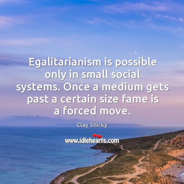 Egalitarianism is possible only in small social systems. Once a medium gets Image