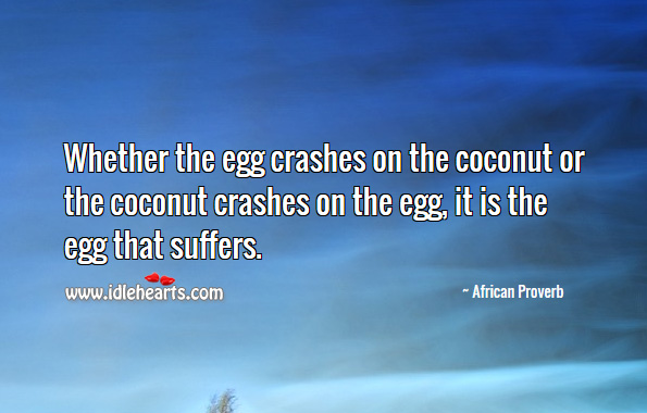 Whether the egg crashes on the coconut or the coconut crashes on the egg, it is the egg that suffers. African Proverbs Image