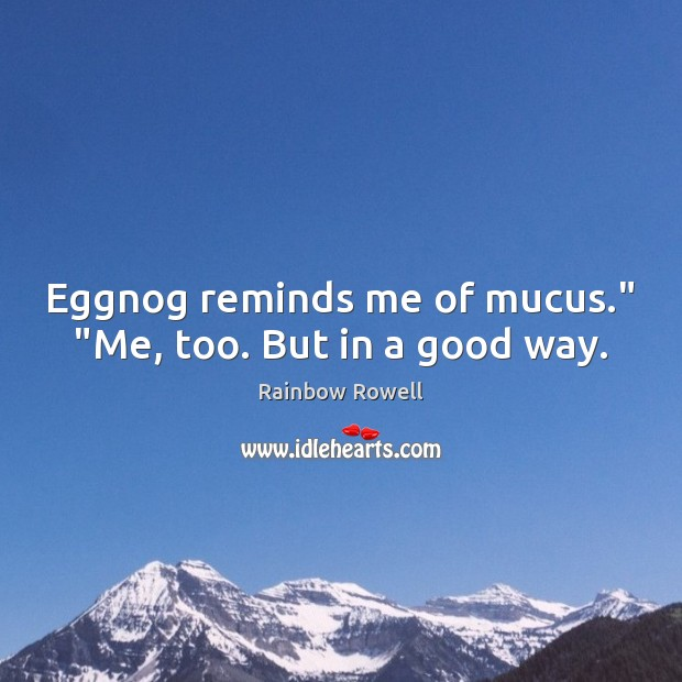 "Eggnog reminds me of mucus."" ""Me, too. But in a good way. Rainbow Rowell Picture Quote"