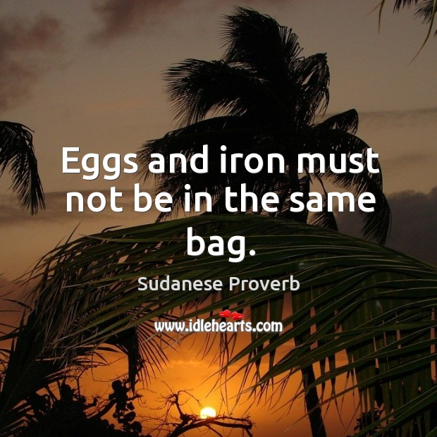 Eggs and iron must not be in the same bag. Sudanese Proverbs Image