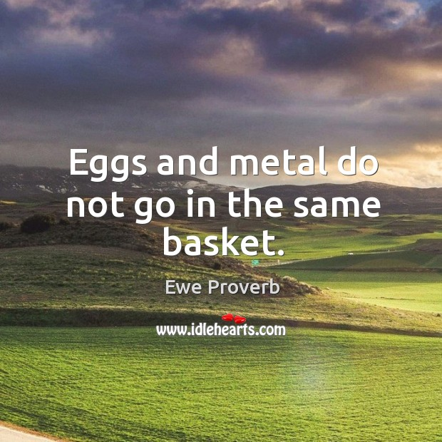 Eggs and metal do not go in the same basket. Ewe Proverbs Image