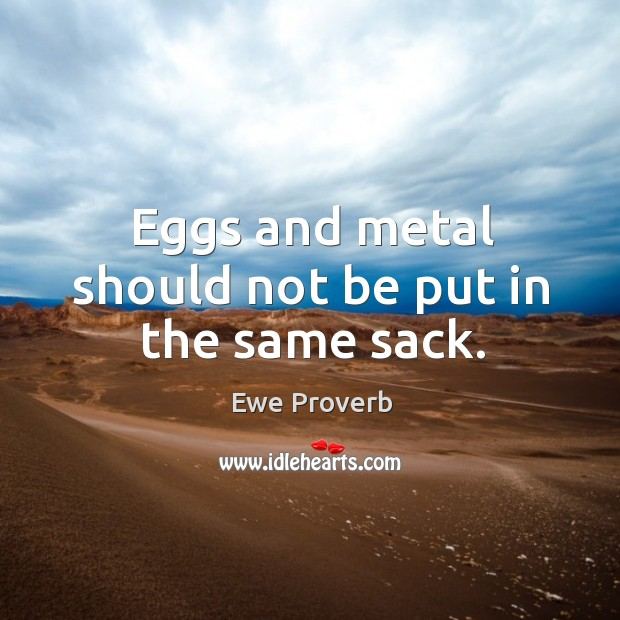 Eggs and metal should not be put in the same sack. Ewe Proverbs Image