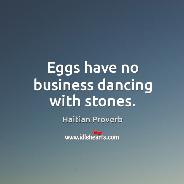 Eggs have no business dancing with stones. Haitian Proverbs Image