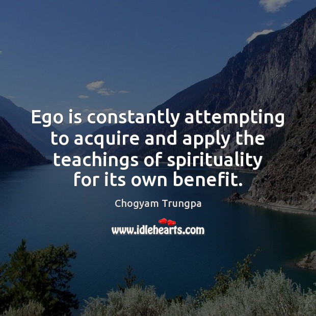 Ego is constantly attempting to acquire and apply the teachings of spirituality Chogyam Trungpa Picture Quote