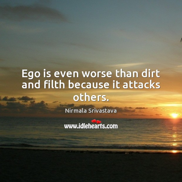 Ego is even worse than dirt and filth because it attacks others. Ego Quotes Image