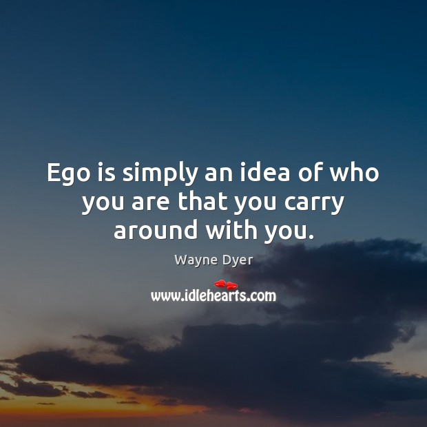 Image, Ego is simply an idea of who you are that you carry around with you.