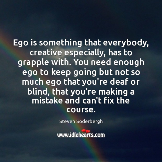 Ego is something that everybody, creative especially, has to grapple with. You Steven Soderbergh Picture Quote