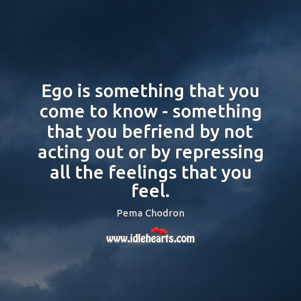 Image, Ego is something that you come to know – something that you