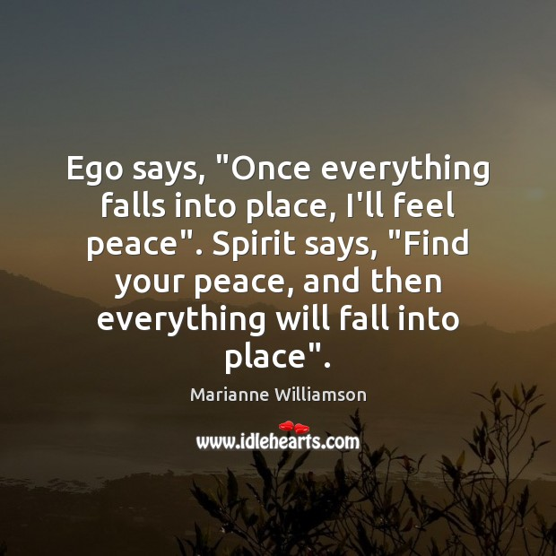 """Ego says, """"Once everything falls into place, I'll feel peace"""". Spirit says, """" Image"""