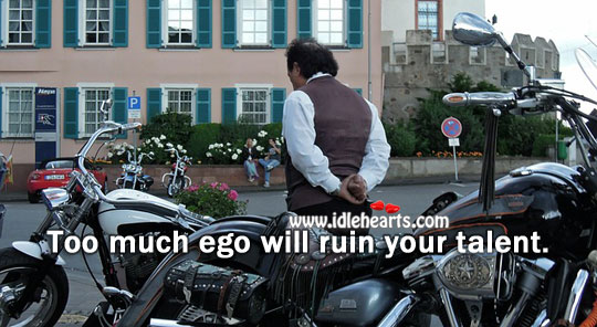 Too Much Ego Will Ruin Your Talent.
