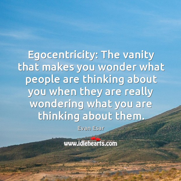 Egocentricity: The vanity that makes you wonder what people are thinking about Image
