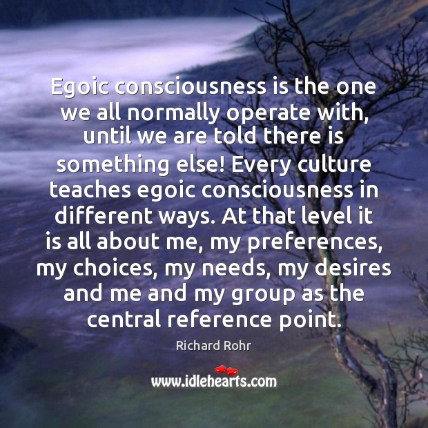 Egoic consciousness is the one we all normally operate with, until we Richard Rohr Picture Quote