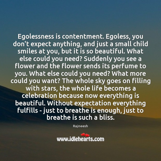 Egolessness is contentment. Egoless, you don't expect anything, and just a small Image