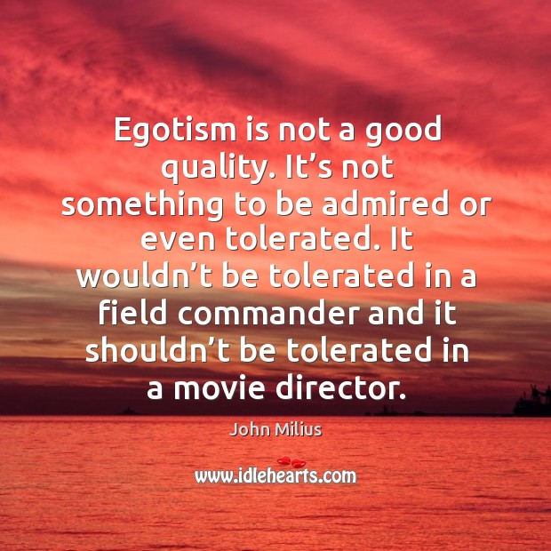 Egotism is not a good quality. It's not something to be admired or even tolerated. John Milius Picture Quote