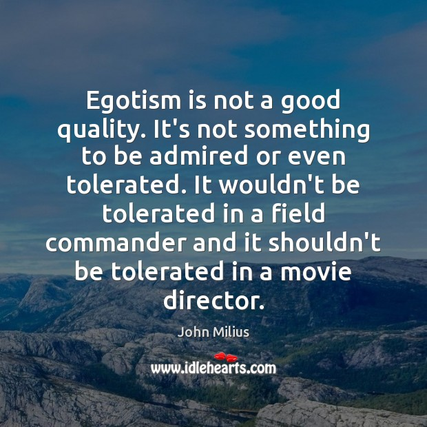 Egotism is not a good quality. It's not something to be admired John Milius Picture Quote