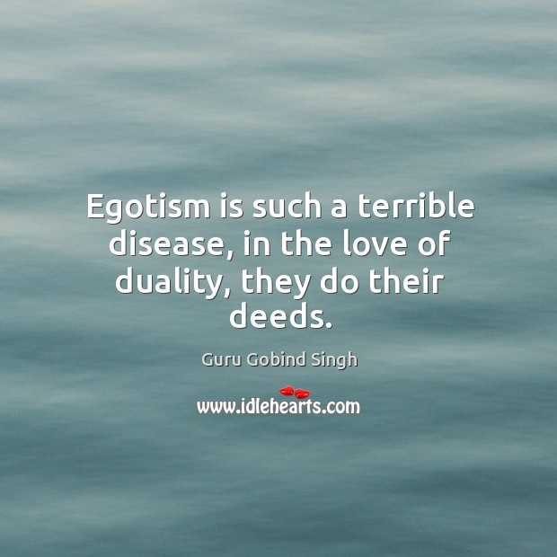 Egotism is such a terrible disease, in the love of duality, they do their deeds. Image