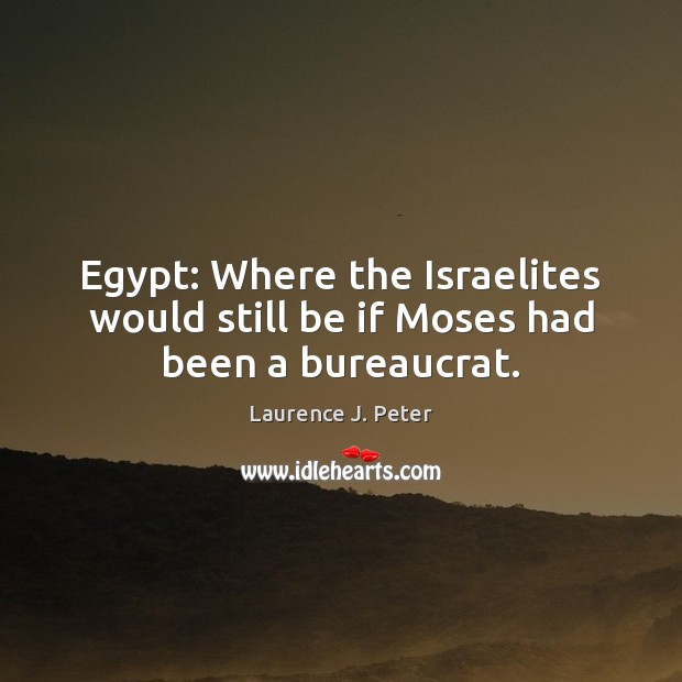 Egypt: Where the Israelites would still be if Moses had been a bureaucrat. Laurence J. Peter Picture Quote
