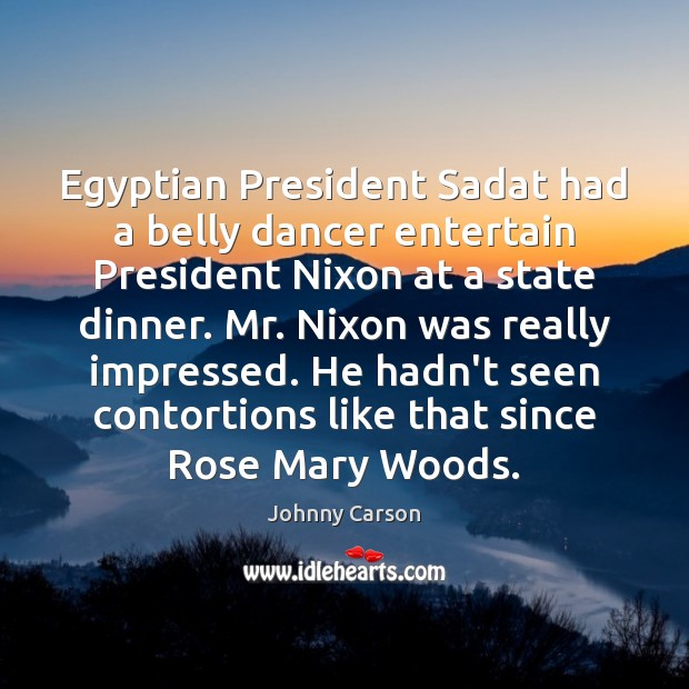 Egyptian President Sadat had a belly dancer entertain President Nixon at a Johnny Carson Picture Quote