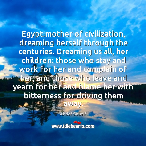 Egypt.mother of civilization, dreaming herself through the centuries. Dreaming us all, Ahdaf Soueif Picture Quote
