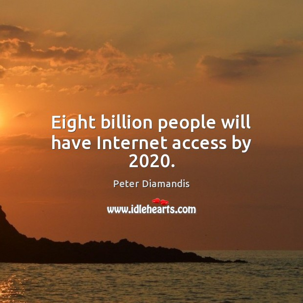 Eight billion people will have Internet access by 2020. Image