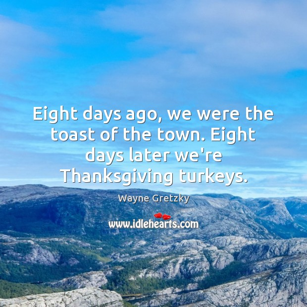 Eight days ago, we were the toast of the town. Eight days Wayne Gretzky Picture Quote
