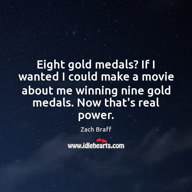Eight gold medals? If I wanted I could make a movie about Zach Braff Picture Quote