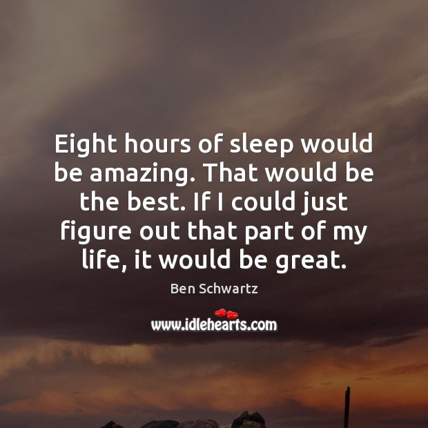 Eight hours of sleep would be amazing. That would be the best. Image